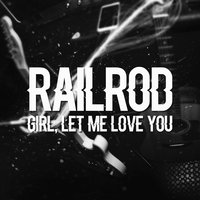 Girl, Let Me Love You — Railrod
