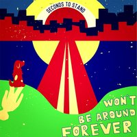 Won't Be Around Forever — Seconds to Stand