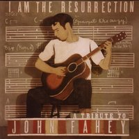 I Am The Resurrection:  A Tribute To John Fahey — сборник