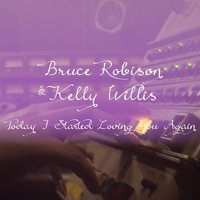 Today I Started Loving You Again — Kelly Willis, Bruce Robison
