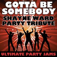 Gotta Be Somebody (Shayne Ward Party Tribute) — Ultimate Party Jams