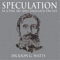 Speculation as a Fine Art and Thoughts on Life — Dickson G. Watts