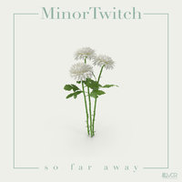 So Far Away — MinorTwitch