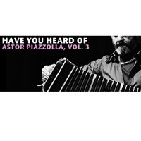 Have You Heard Of Astor Piazzolla, Vol. 3 — Астор Пьяццолла