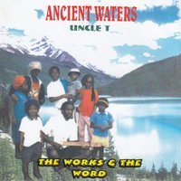 The Works & The Word — Ancient Waters Uncle T