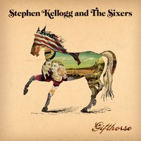 Gift Horse — Stephen Kellogg And The Sixers