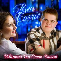 Whenever You Come Around — Ben Currie