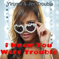 I Knew You Were Trouble — Yiruma Trouble, Jim Trouble