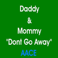"Daddy & Mommy ""Dont Go Away"" — AACE"