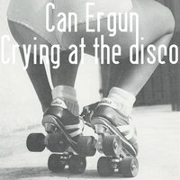 Crying at the Disco — Can Ergün