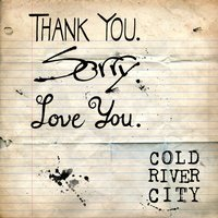 Thank You. Sorry. Love You. — Cold River City