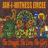 The Struggle, The Love, The Glory — Jah-I-Witness Emcee