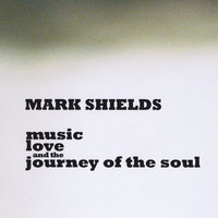 Music, Love and the Journey of the Soul — Mark Shields