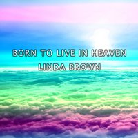 Born to Live in Heaven — Linda Brown