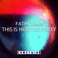 This Is How We Party — Fatih Tekin