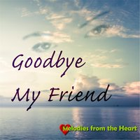 Goodbye My Friend — Melodies from the Heart