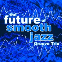 The Future of Smooth Jazz — Groove Trio