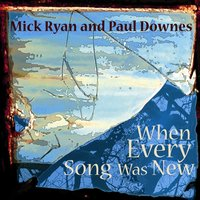 When Every Song Was New — Paul Downes, Mick Ryan, Mick Ryan & Paul Downes
