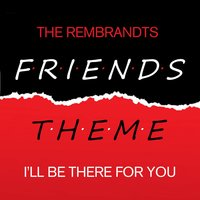 Friends - I'll Be There For You — The Rembrandts