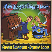 Hum All Your Troubles Away — Adam Swanson & Danny Coots