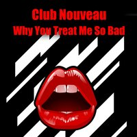 Why You Treat Me So Bad — Club Nouveau