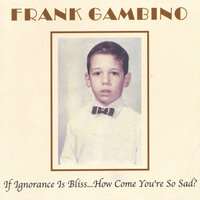 If Ignorance Is Bliss... How Come You're So Sad? — Frank Gambino
