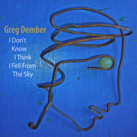 I Don't Know I Think I Fell From the Sky — Greg Dember