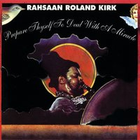 Prepare Thyself To Deal With A Miracle — Rahsaan Roland Kirk