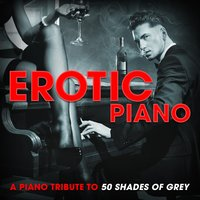 Erotic Piano: A Piano Tribute to 50 Shades of Grey — Beyonce Knowles, Ellie Goulding, Romantic Piano Song Masters, Abel Tesfaye