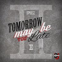 Tomorrow May Be Too Late — Speez