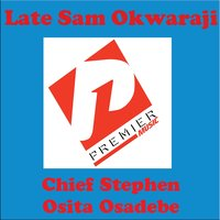 Late Sam Okwaraji — Chief Stephen Osita Osadebe