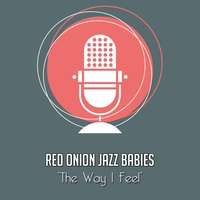The Way I Feel — Red Onion Jazz Babies