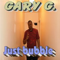 Just Bubble — Gary G.