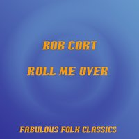 Roll Me Over — Bob Cort