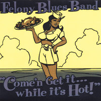 Come'n Get it...while it's Hot! — Felony Blues Band
