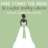Here Comes the Bride: The Complete Wedding Collection — Holiday Celebration Troupe