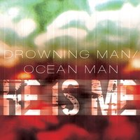 Drowning Man / Ocean Man — He Is Me
