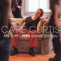 My Shirt Looks Good On You — Catie Curtis