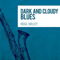 Dark and Cloudy Blues — Rosa Holley