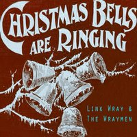 Christmas Bells Are Ringing — Link Wray & The Wraymen