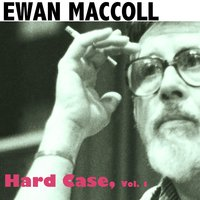 Hard Case, Vol. 1 — Ewan MacColl