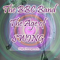 The Age of Swing: Original Arrangements, Vol. 4 — The BBC Band