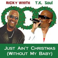 Just Ain't Christmas (Without My Baby) — Ricky White & Tk Soul