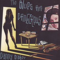 The Blues Are Dangerous — The Danny Baker Band