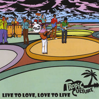Live to Love, Love to Live — Tropic Culture
