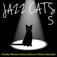 Jazz Cats, Vol. 5 - Teddy Wilson, Lena Horne and Billie Holiday — Teddy Wilson, Lena Horne, Billie Holiday