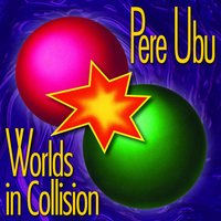 Worlds In Collision — Pere Ubu