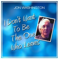 I Don't Want to Be the One Who Leaves — Jon Washington