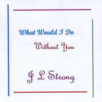 What Would I Do Without You — J L Strong