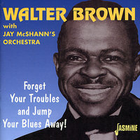 Forget Your Troubles and Jump Your Blues Away! — Walter Brown, Jay McShann's Orchestra